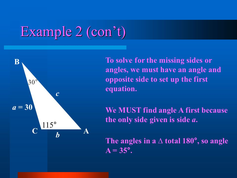 Example 2 (con't) To solve for the missing sides or angles, we must have an angle and opposite side to set up the first equation.