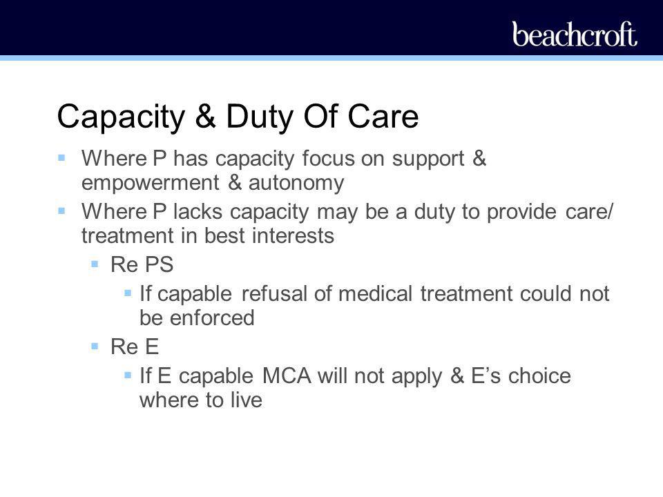 Capacity & Duty Of Care Where P has capacity focus on support & empowerment & autonomy.