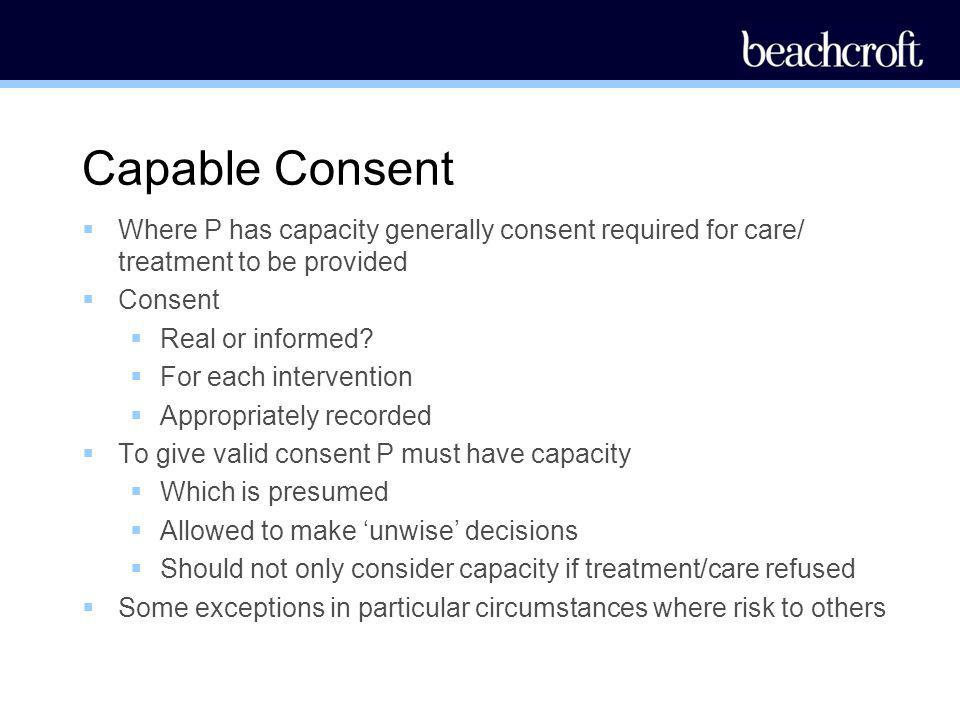 Capable Consent Where P has capacity generally consent required for care/ treatment to be provided.