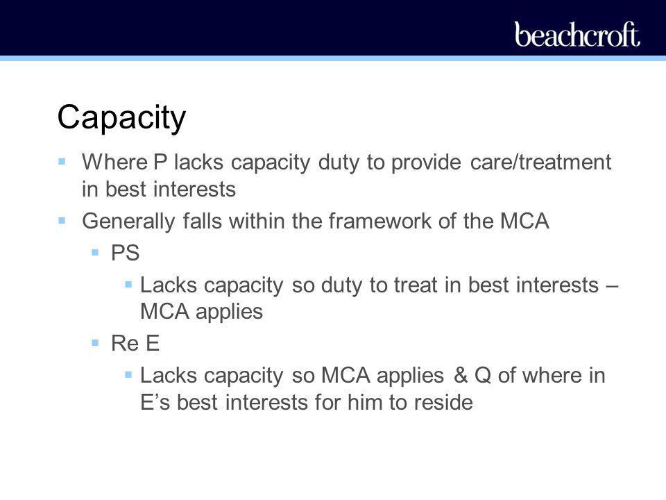 Capacity Where P lacks capacity duty to provide care/treatment in best interests. Generally falls within the framework of the MCA.