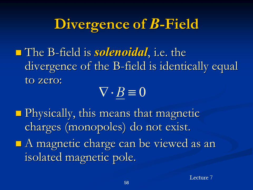 Divergence of B-Field The B-field is solenoidal, i.e. the divergence of the B-field is identically equal to zero: