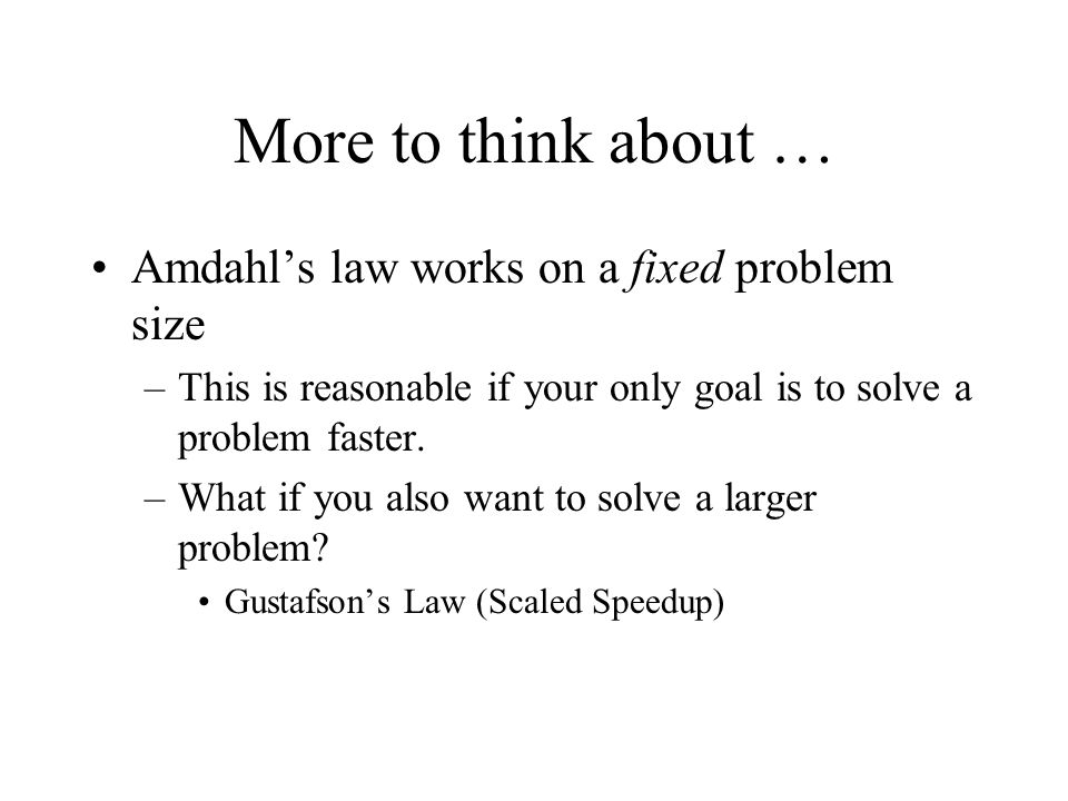 More to think about … Amdahl's law works on a fixed problem size