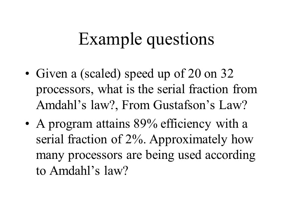 Example questions Given a (scaled) speed up of 20 on 32 processors, what is the serial fraction from Amdahl's law , From Gustafson's Law