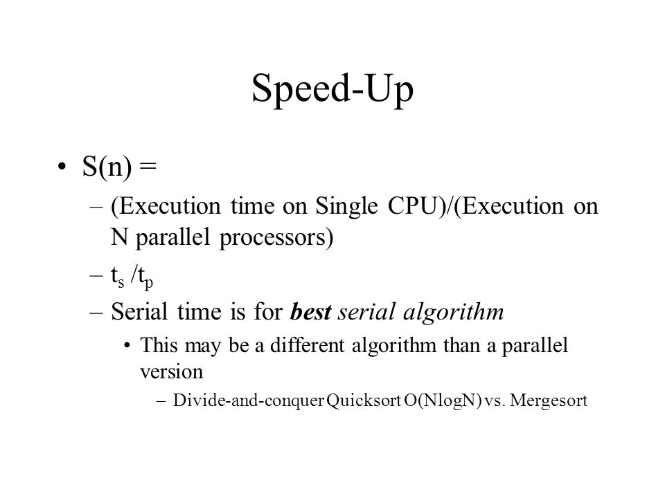 Speed-Up S(n) = (Execution time on Single CPU)/(Execution on N parallel processors) ts /tp. Serial time is for best serial algorithm.
