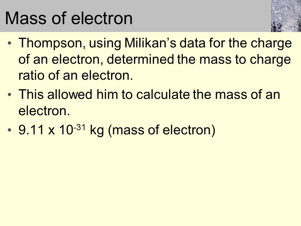 Mass of electron Thompson, using Milikan's data for the charge of an electron, determined the mass to charge ratio of an electron.