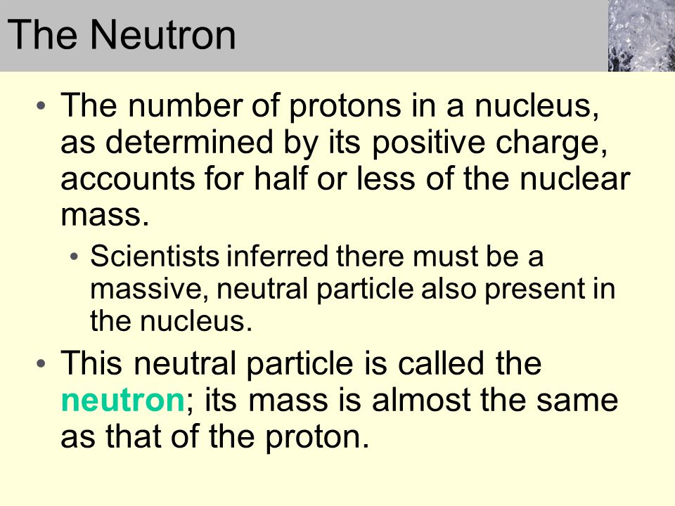 The Neutron The number of protons in a nucleus, as determined by its positive charge, accounts for half or less of the nuclear mass.