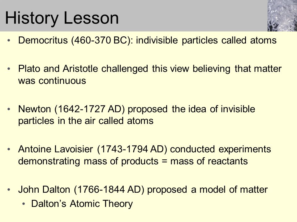 History Lesson Democritus (460-370 BC): indivisible particles called atoms.
