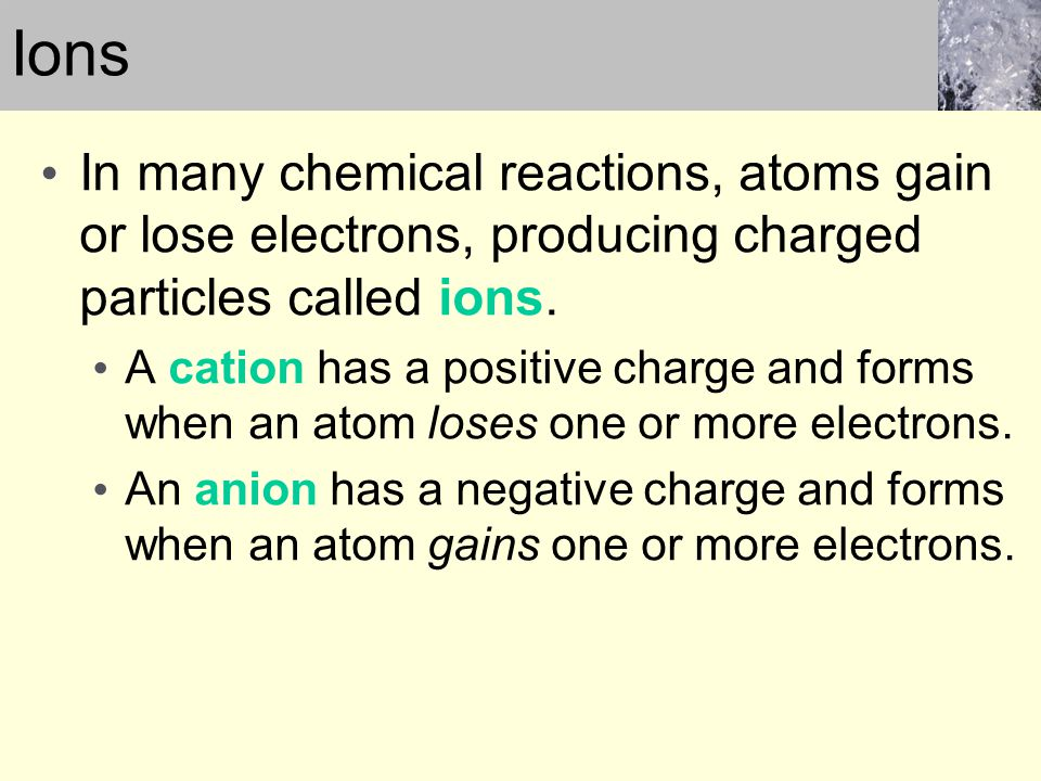 Ions In many chemical reactions, atoms gain or lose electrons, producing charged particles called ions.