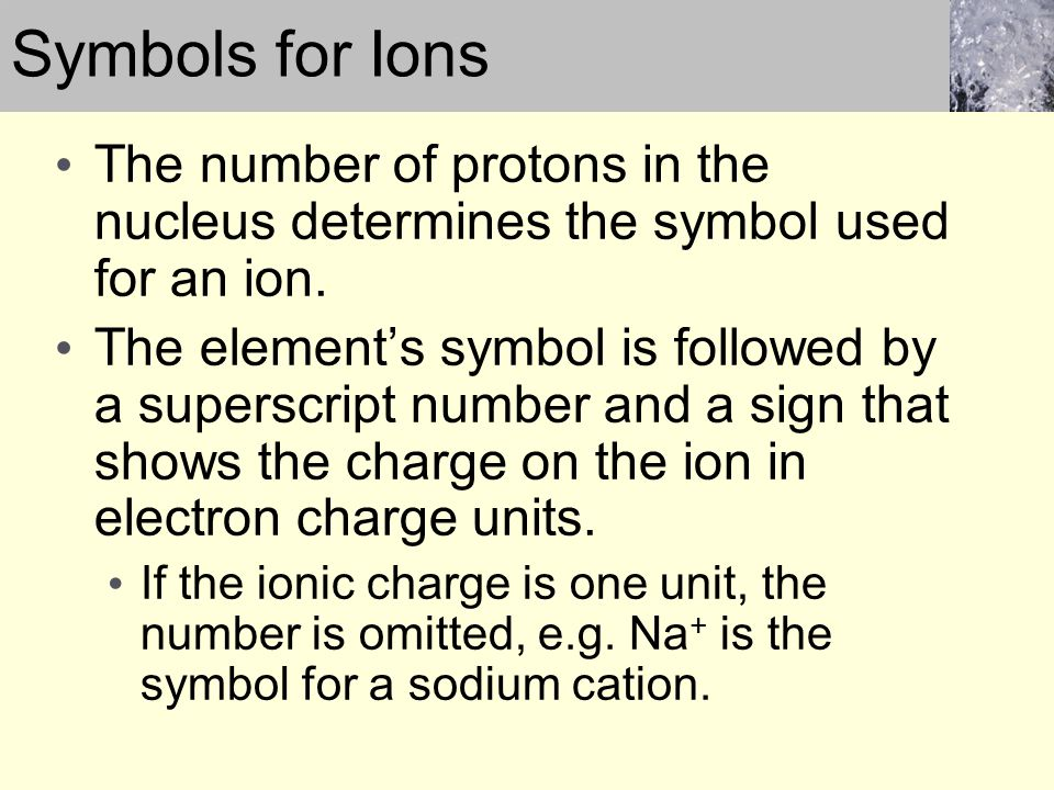 Symbols for Ions The number of protons in the nucleus determines the symbol used for an ion.