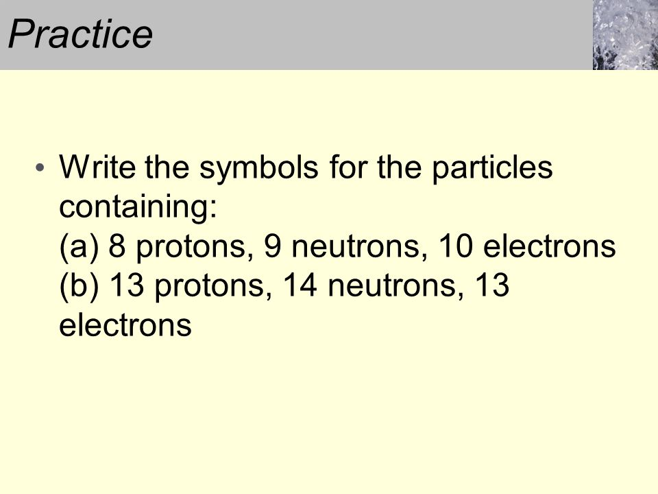 Practice Write the symbols for the particles containing: (a) 8 protons, 9 neutrons, 10 electrons (b) 13 protons, 14 neutrons, 13 electrons.