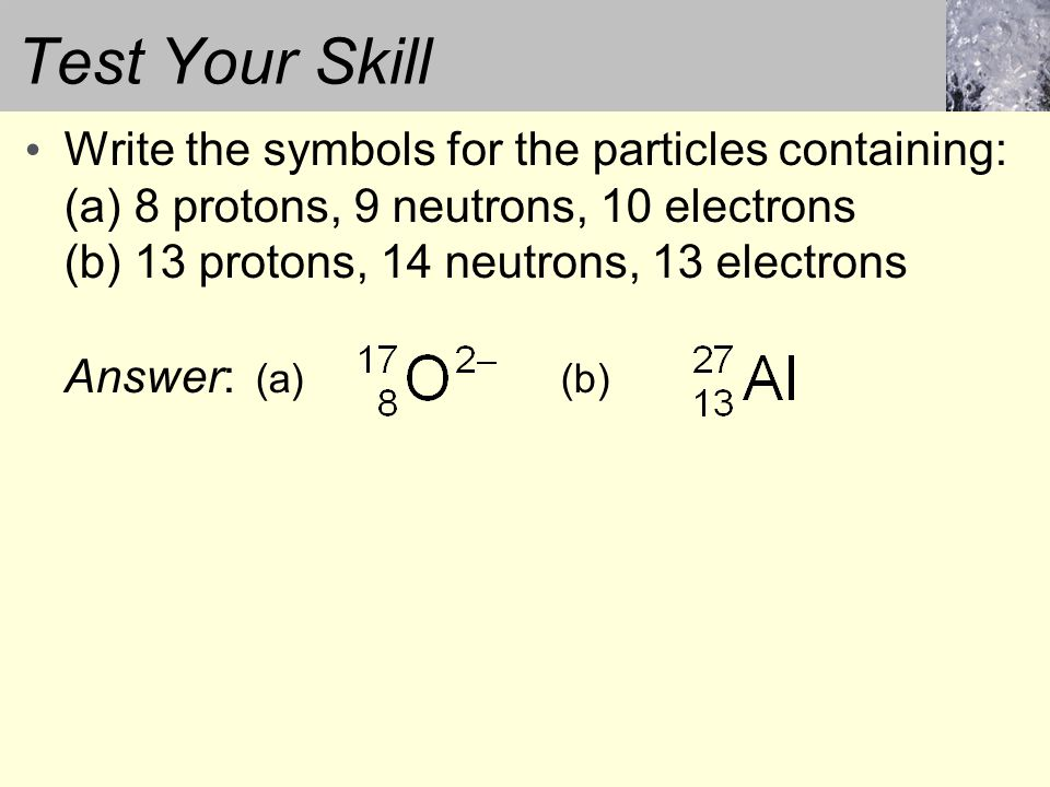 Test Your Skill Write the symbols for the particles containing: (a) 8 protons, 9 neutrons, 10 electrons (b) 13 protons, 14 neutrons, 13 electrons.