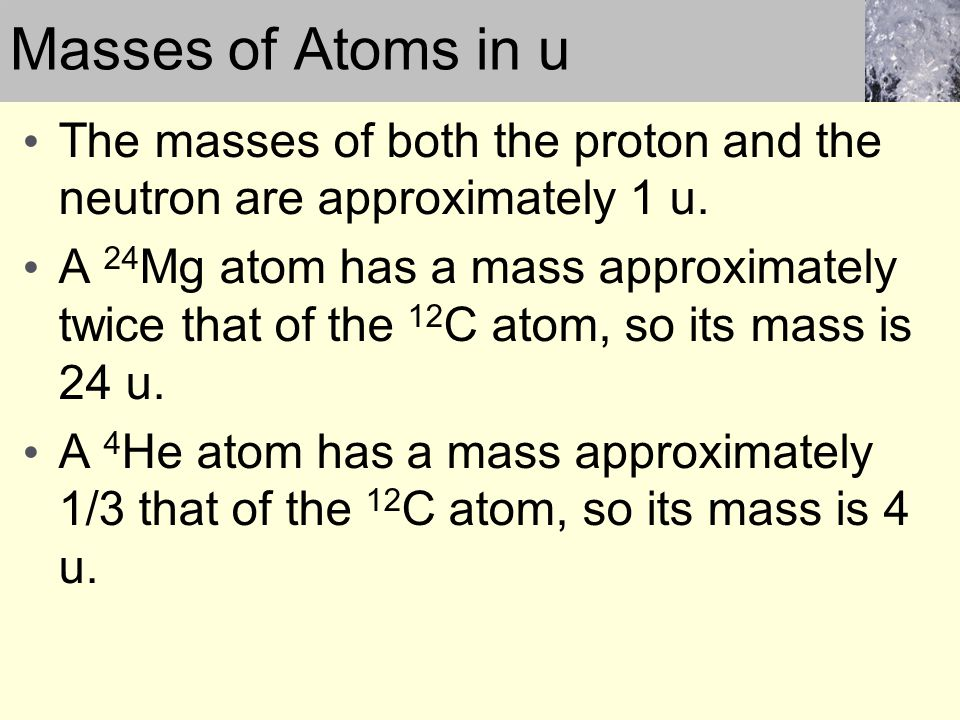 Masses of Atoms in u The masses of both the proton and the neutron are approximately 1 u.
