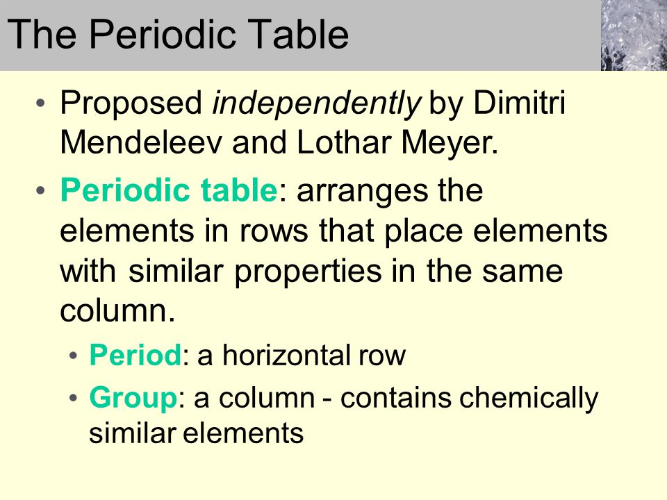 The Periodic Table Proposed independently by Dimitri Mendeleev and Lothar Meyer.