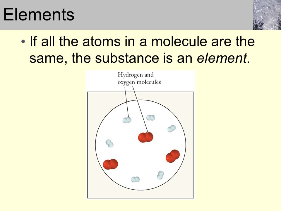 Elements If all the atoms in a molecule are the same, the substance is an element.