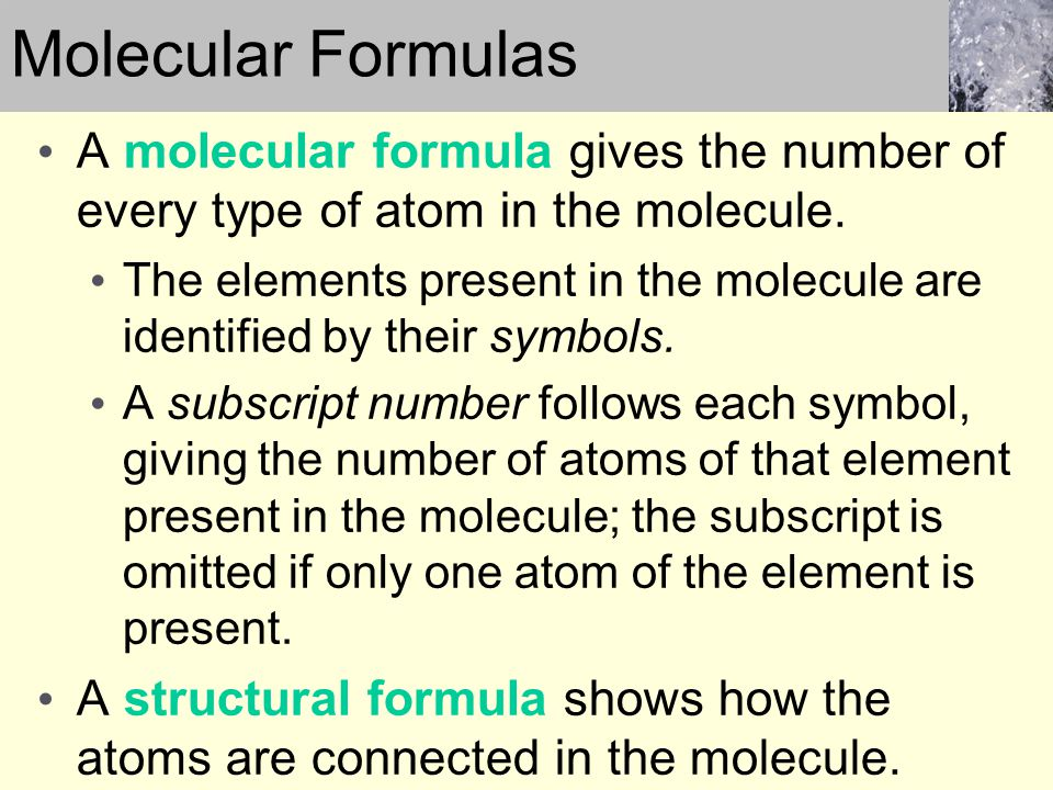 Molecular Formulas A molecular formula gives the number of every type of atom in the molecule.