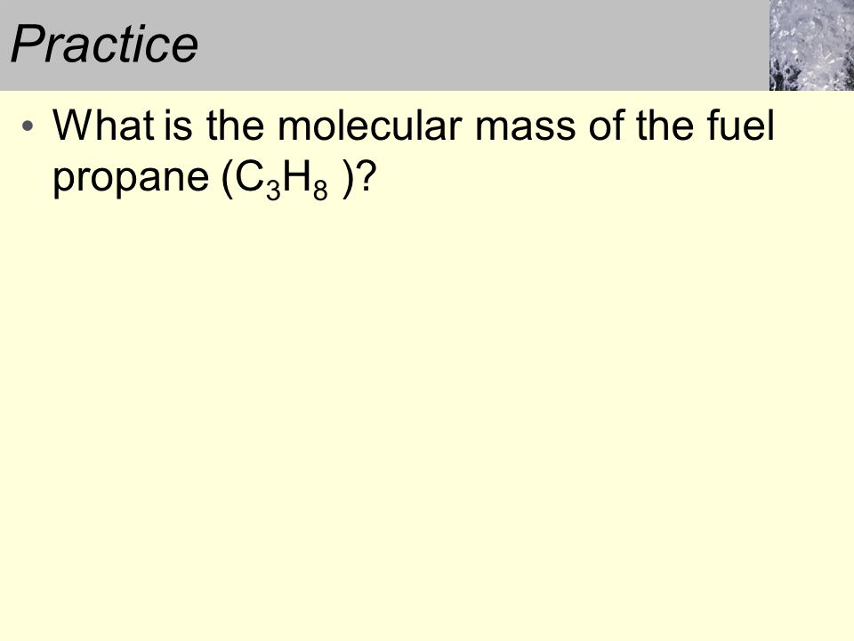 Practice What is the molecular mass of the fuel propane (C3H8 )