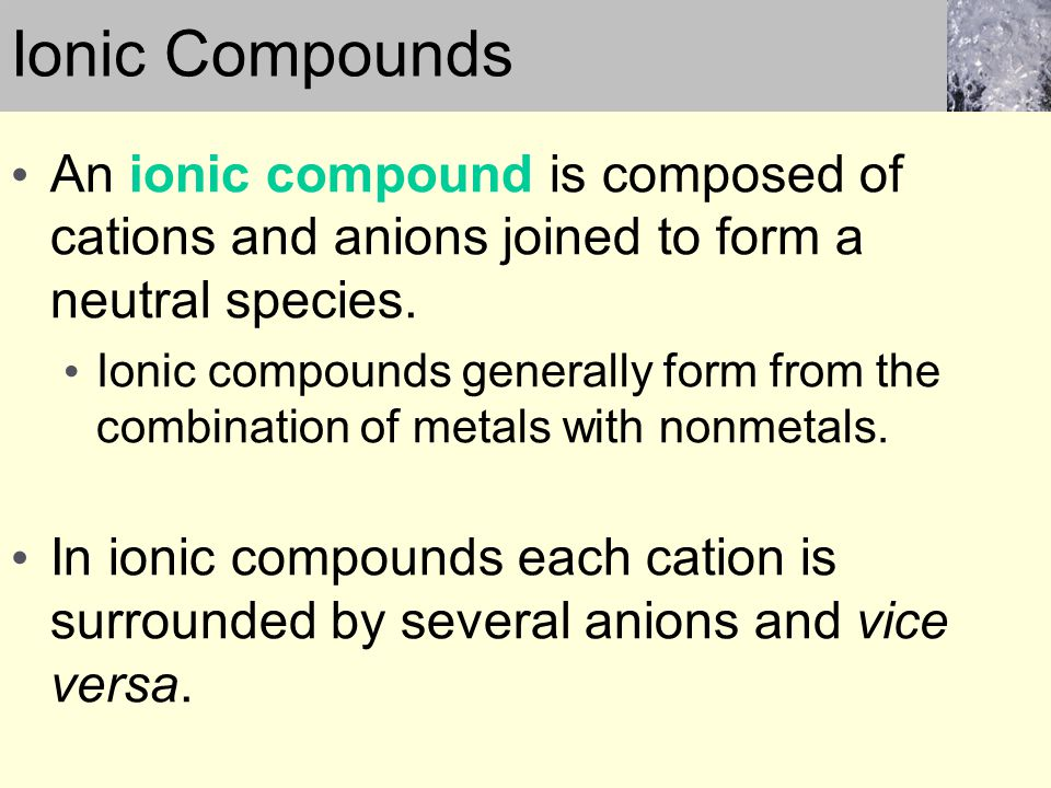 Ionic Compounds An ionic compound is composed of cations and anions joined to form a neutral species.