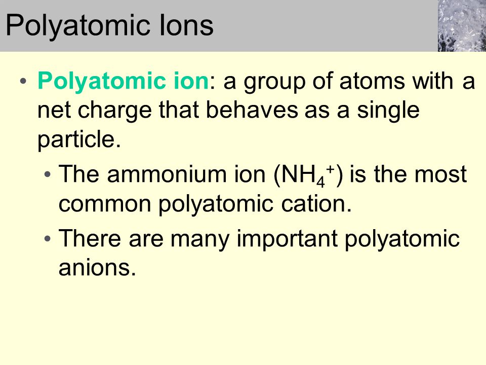 Polyatomic Ions Polyatomic ion: a group of atoms with a net charge that behaves as a single particle.