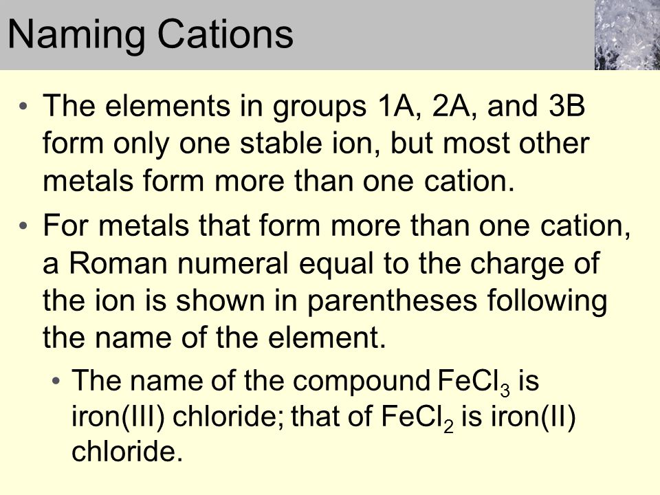Naming Cations The elements in groups 1A, 2A, and 3B form only one stable ion, but most other metals form more than one cation.