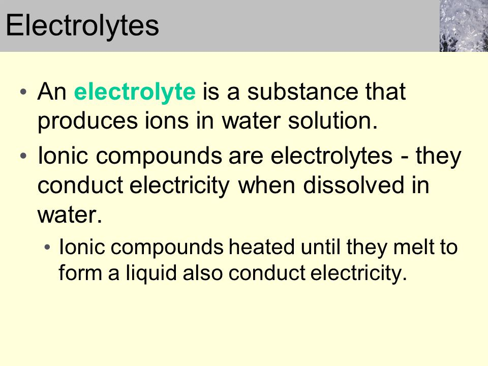Electrolytes An electrolyte is a substance that produces ions in water solution.