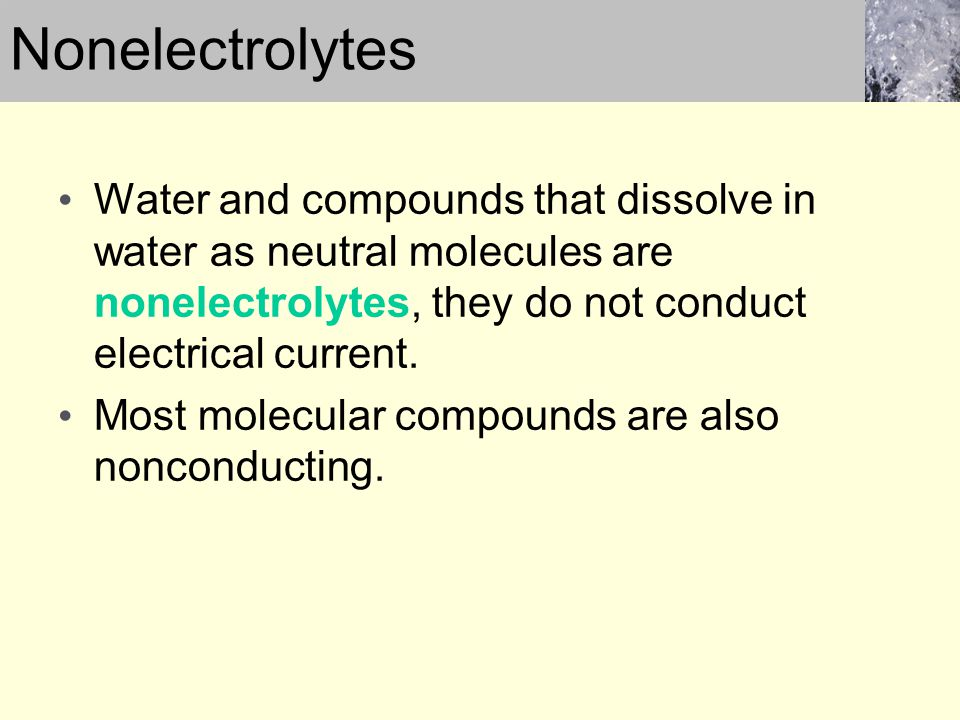 Nonelectrolytes Water and compounds that dissolve in water as neutral molecules are nonelectrolytes, they do not conduct electrical current.