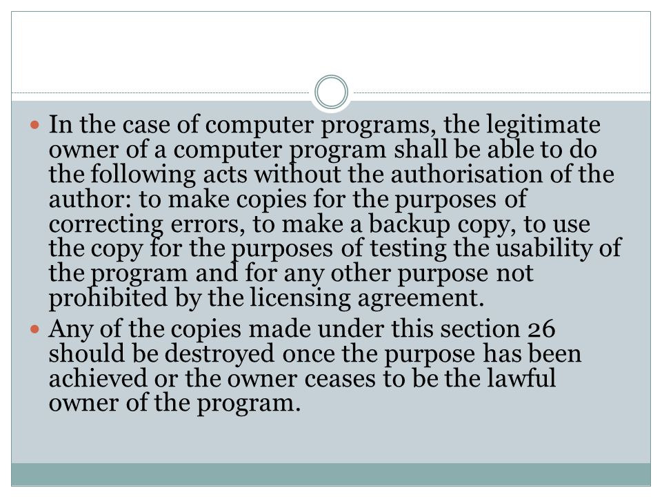In the case of computer programs, the legitimate owner of a computer program shall be able to do the following acts without the authorisation of the author: to make copies for the purposes of correcting errors, to make a backup copy, to use the copy for the purposes of testing the usability of the program and for any other purpose not prohibited by the licensing agreement.