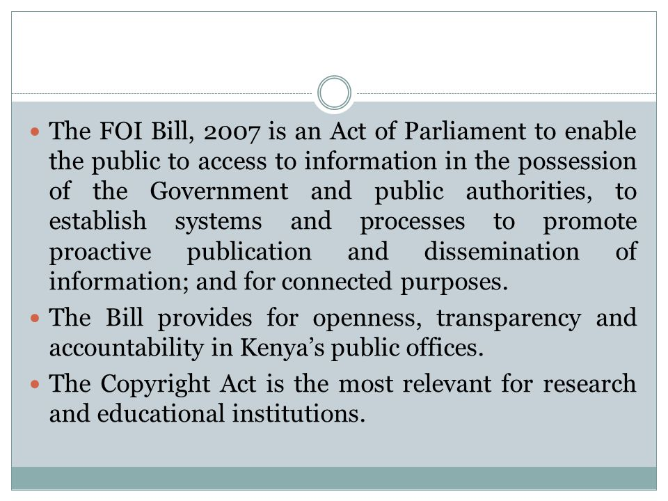 The FOI Bill, 2007 is an Act of Parliament to enable the public to access to information in the possession of the Government and public authorities, to establish systems and processes to promote proactive publication and dissemination of information; and for connected purposes.