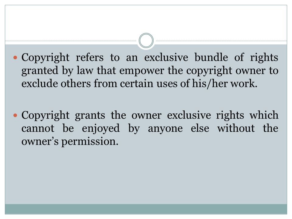Copyright refers to an exclusive bundle of rights granted by law that empower the copyright owner to exclude others from certain uses of his/her work.
