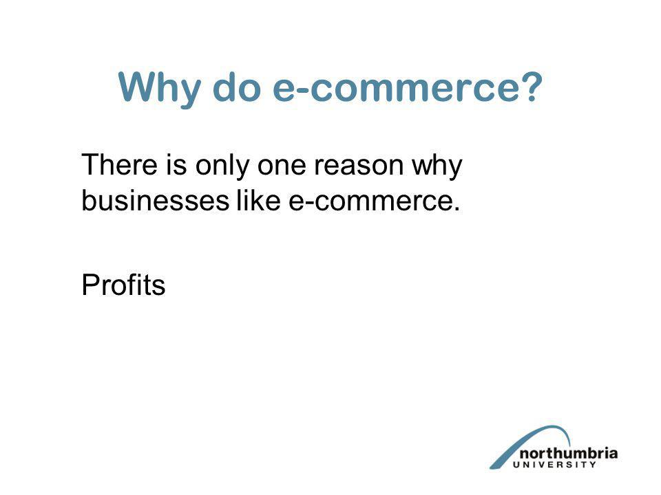 Why do e-commerce There is only one reason why businesses like e-commerce. Profits