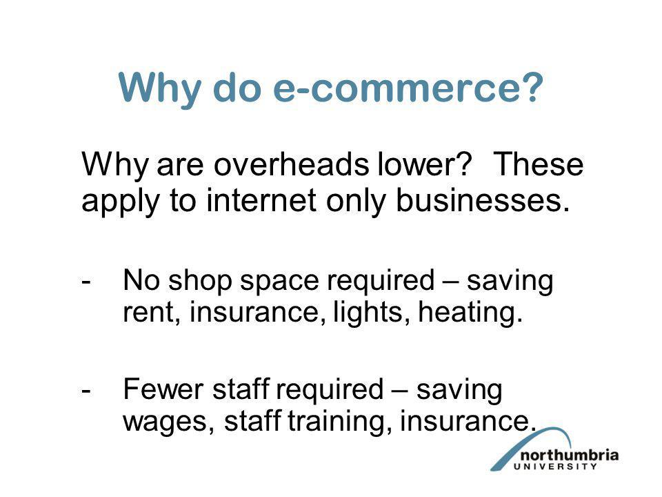 Why do e-commerce Why are overheads lower These apply to internet only businesses.