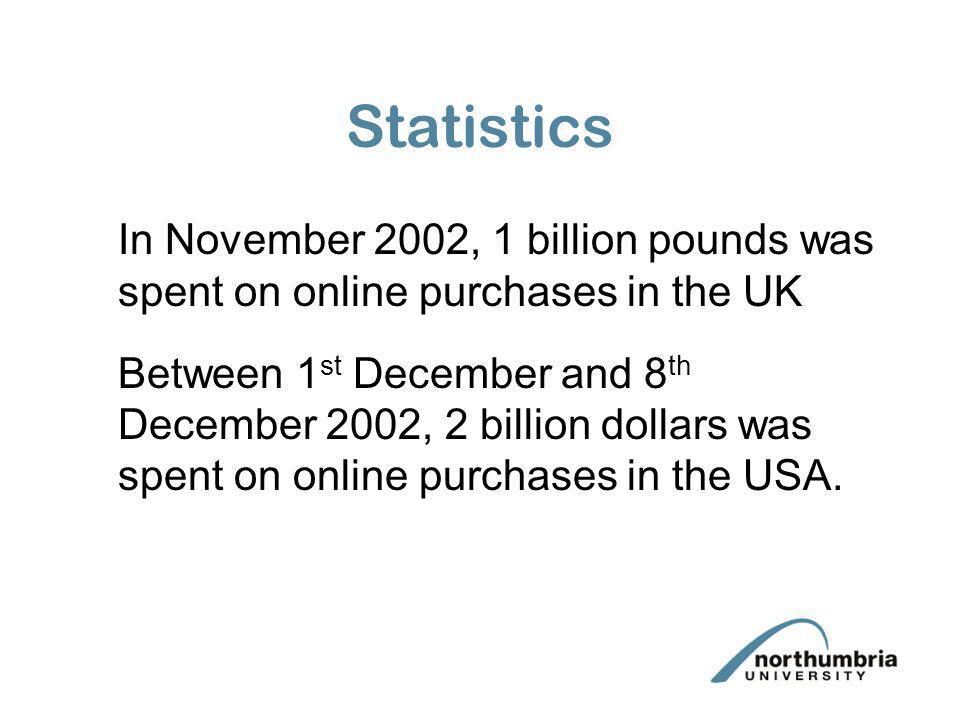 Statistics In November 2002, 1 billion pounds was spent on online purchases in the UK.
