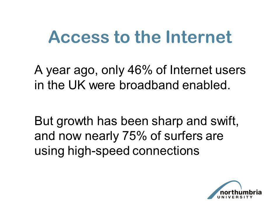 Access to the Internet A year ago, only 46% of Internet users in the UK were broadband enabled.