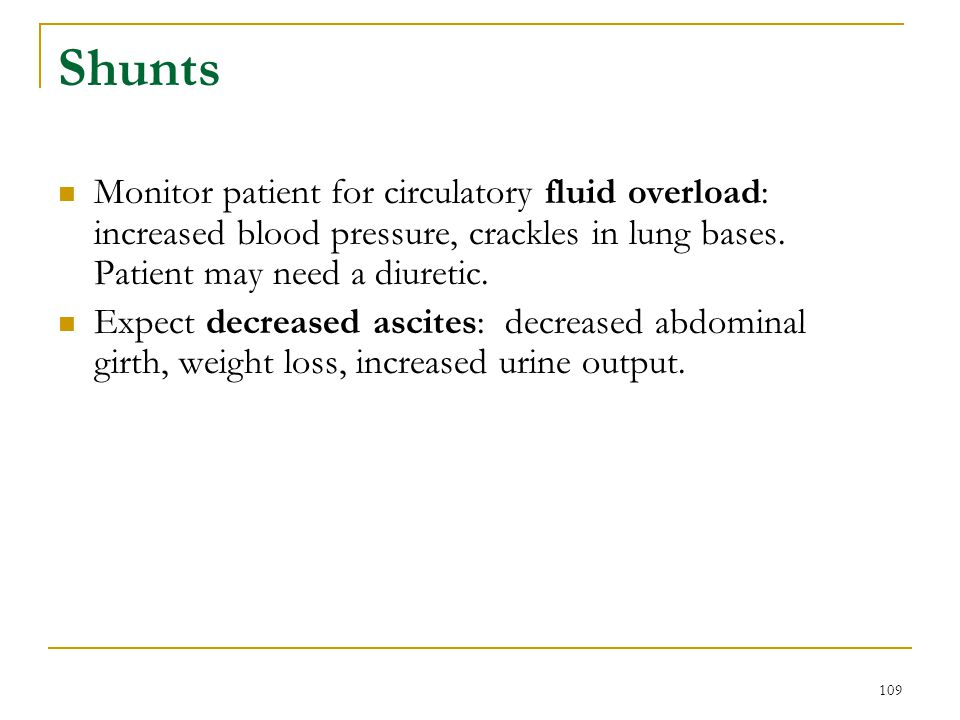 Shunts Monitor patient for circulatory fluid overload: increased blood pressure, crackles in lung bases. Patient may need a diuretic.