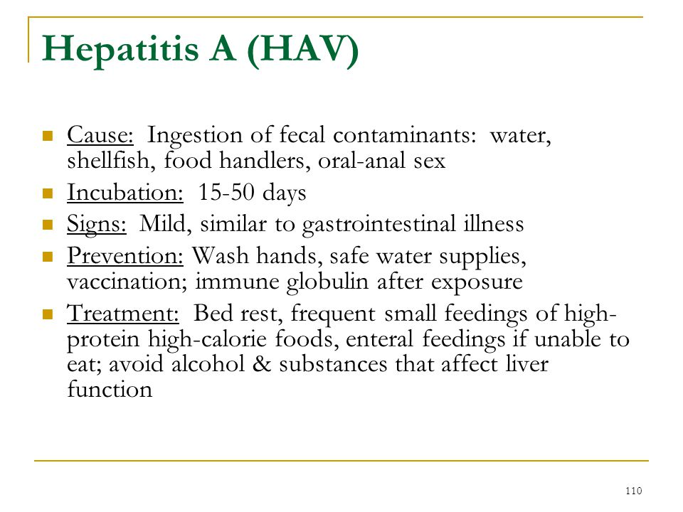Hepatitis A (HAV) Cause: Ingestion of fecal contaminants: water, shellfish, food handlers, oral-anal sex.