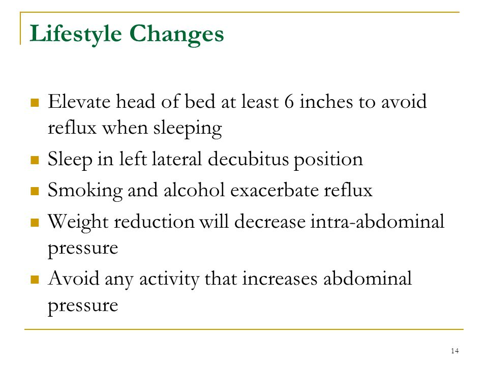 Lifestyle Changes Elevate head of bed at least 6 inches to avoid reflux when sleeping. Sleep in left lateral decubitus position.