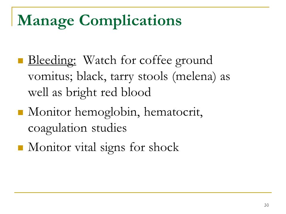 Manage Complications Bleeding: Watch for coffee ground vomitus; black, tarry stools (melena) as well as bright red blood.