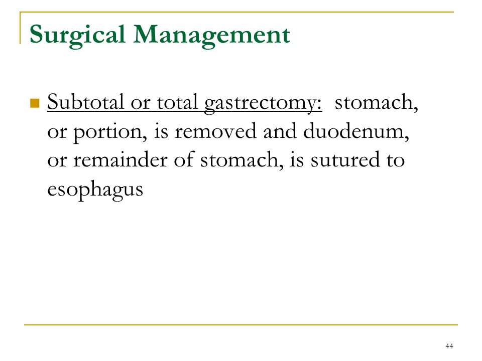 Surgical Management Subtotal or total gastrectomy: stomach, or portion, is removed and duodenum, or remainder of stomach, is sutured to esophagus.