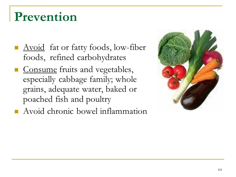 Prevention Avoid fat or fatty foods, low-fiber foods, refined carbohydrates.