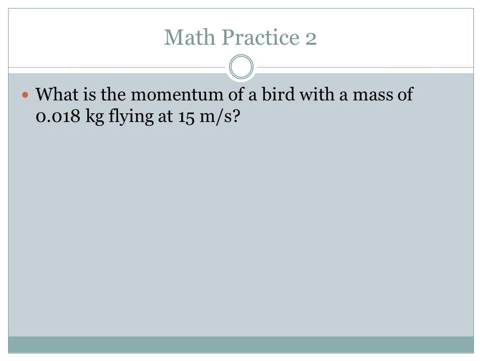 Math Practice 2 What is the momentum of a bird with a mass of 0.018 kg flying at 15 m/s