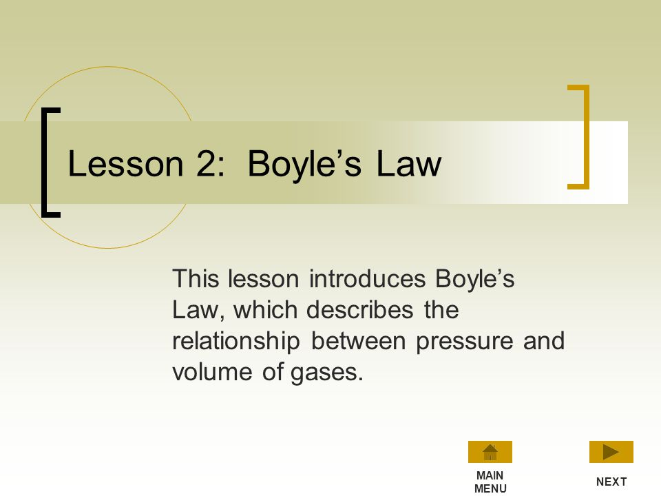 Lesson 2: Boyle's Law This lesson introduces Boyle's Law, which describes the relationship between pressure and volume of gases.