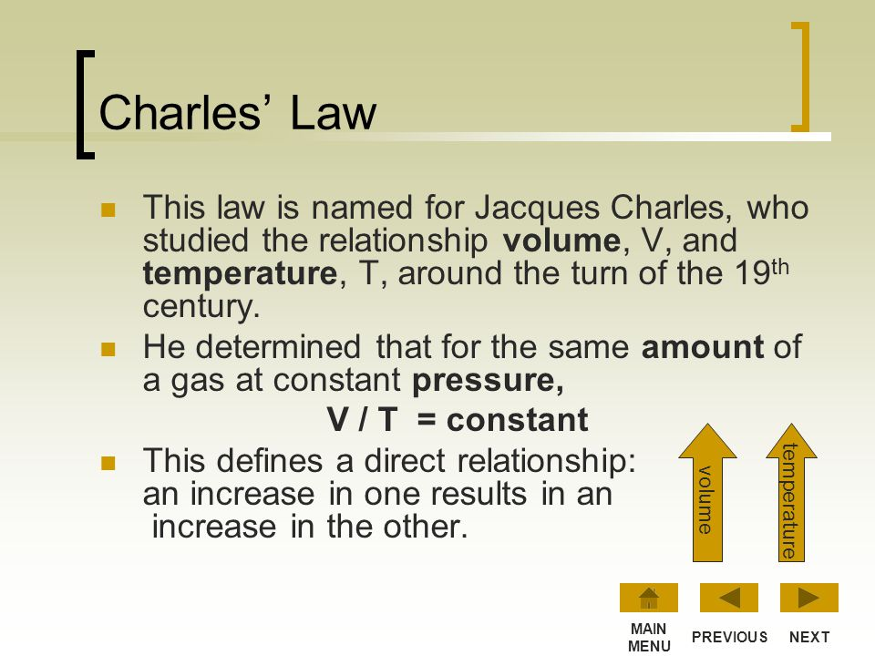 Charles' Law This law is named for Jacques Charles, who studied the relationship volume, V, and temperature, T, around the turn of the 19th century.