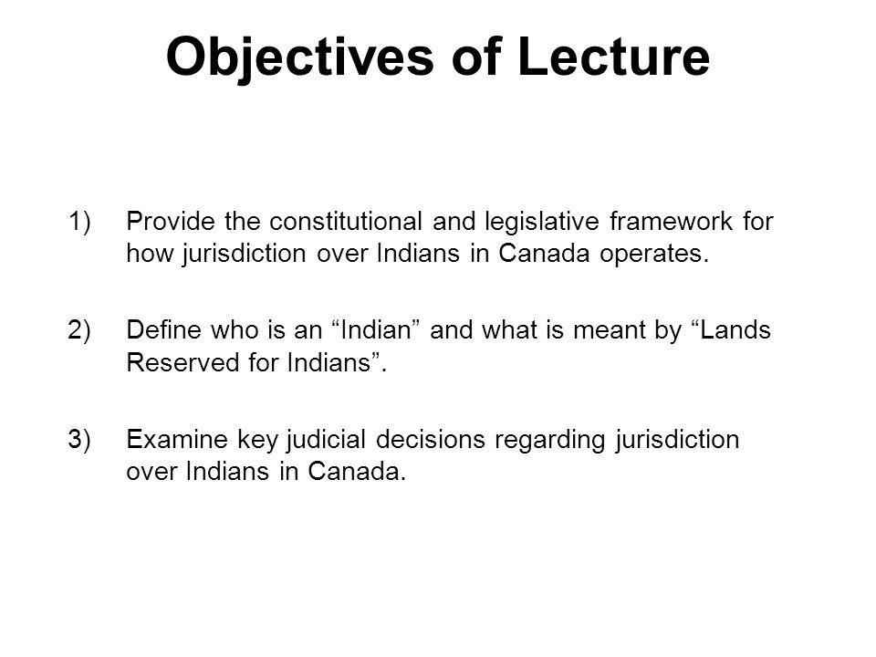 Objectives of Lecture Provide the constitutional and legislative framework for how jurisdiction over Indians in Canada operates.