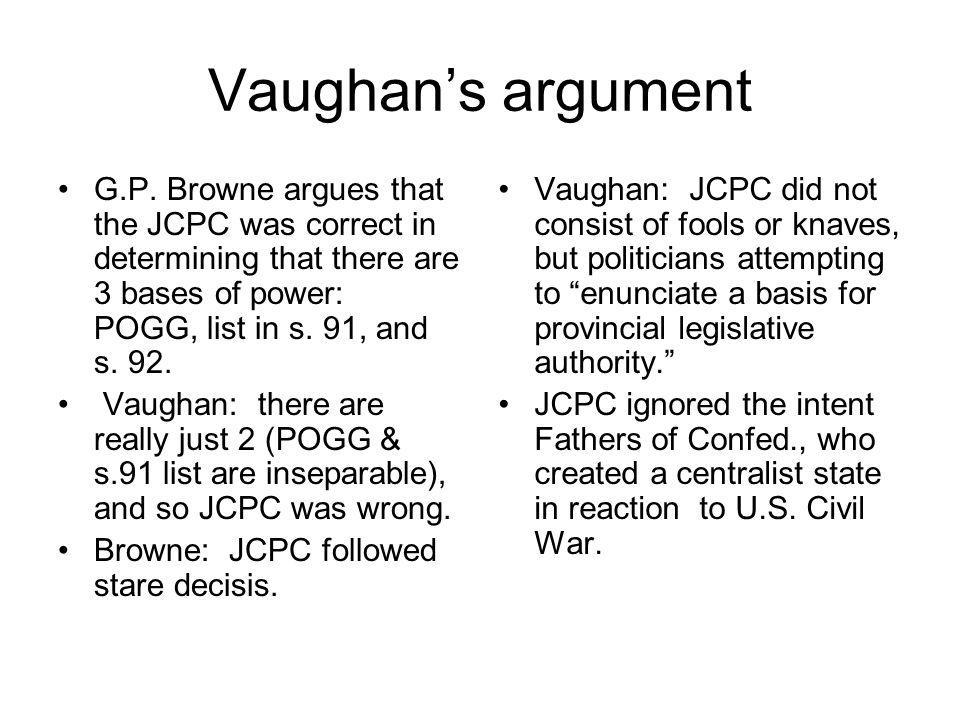 Vaughan's argument G.P. Browne argues that the JCPC was correct in determining that there are 3 bases of power: POGG, list in s. 91, and s. 92.