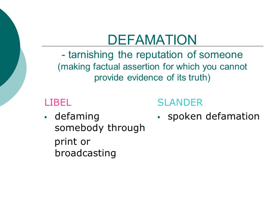 DEFAMATION - tarnishing the reputation of someone (making factual assertion for which you cannot provide evidence of its truth)