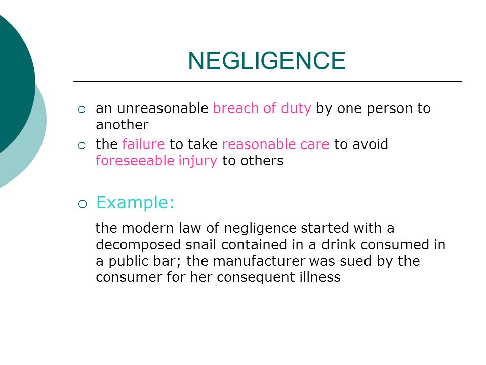 NEGLIGENCE an unreasonable breach of duty by one person to another. the failure to take reasonable care to avoid foreseeable injury to others.