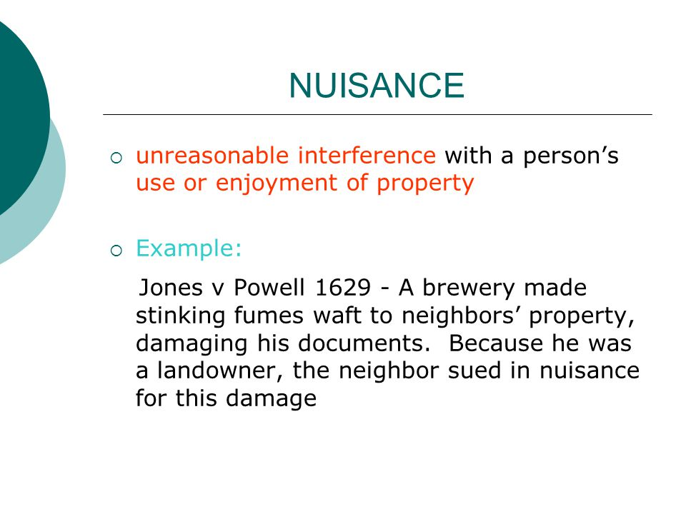NUISANCE unreasonable interference with a person's use or enjoyment of property. Example: