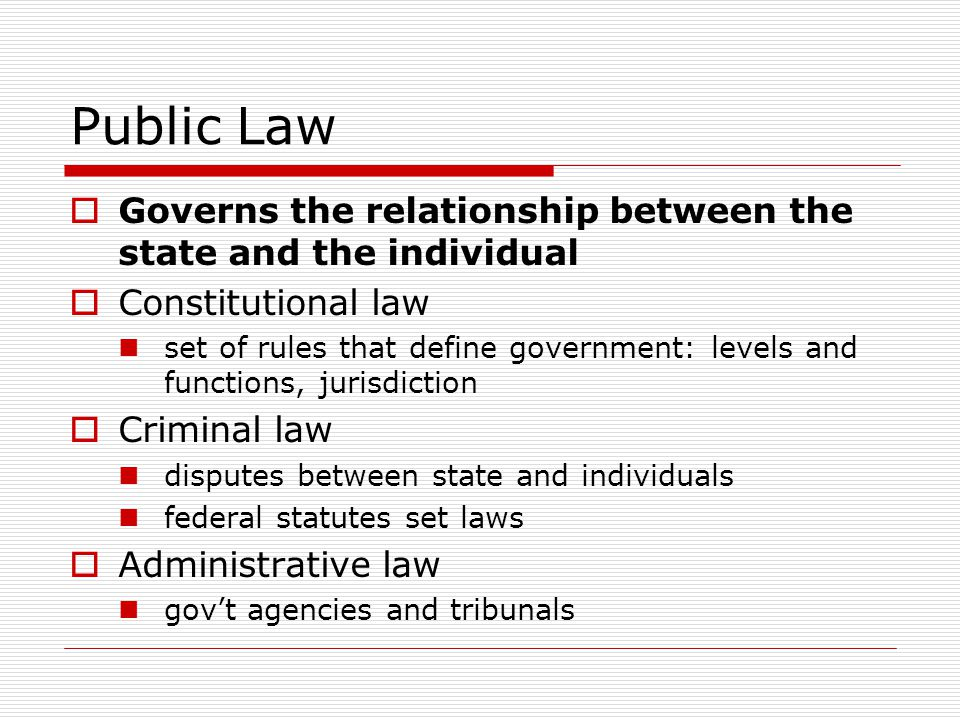 Public Law Governs the relationship between the state and the individual. Constitutional law.