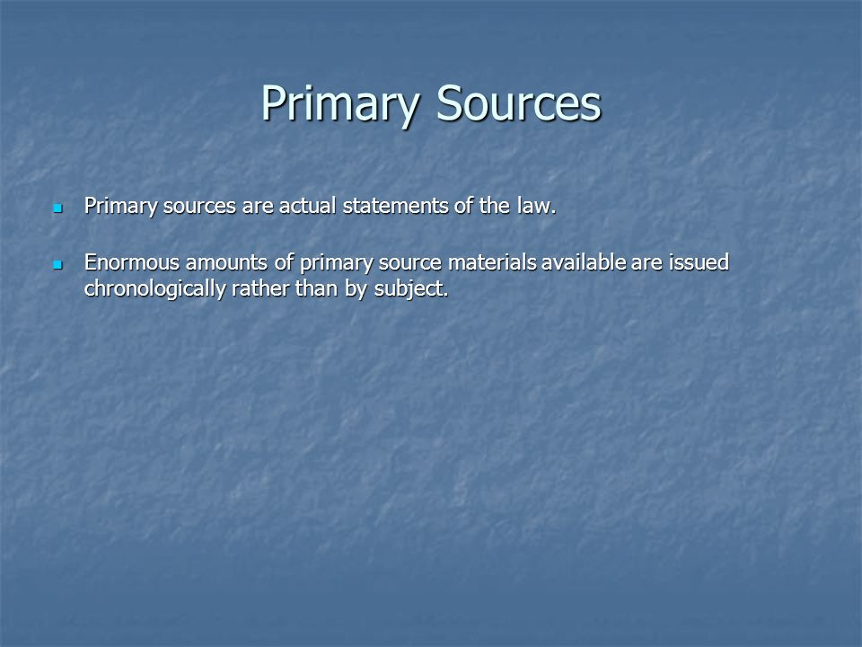 Primary Sources Primary sources are actual statements of the law.