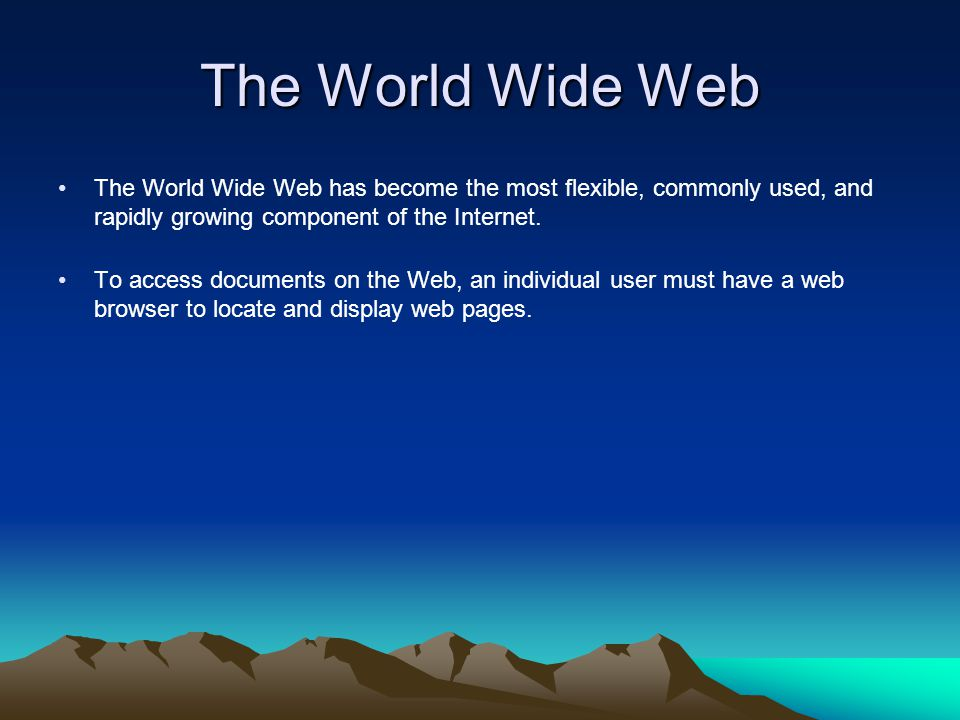 The World Wide Web The World Wide Web has become the most flexible, commonly used, and rapidly growing component of the Internet.