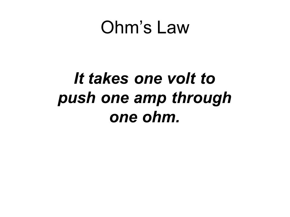 It takes one volt to push one amp through one ohm.